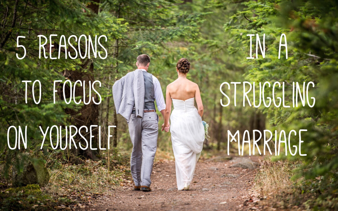 5 Reasons to Focus on Yourself in a Struggling Marriage